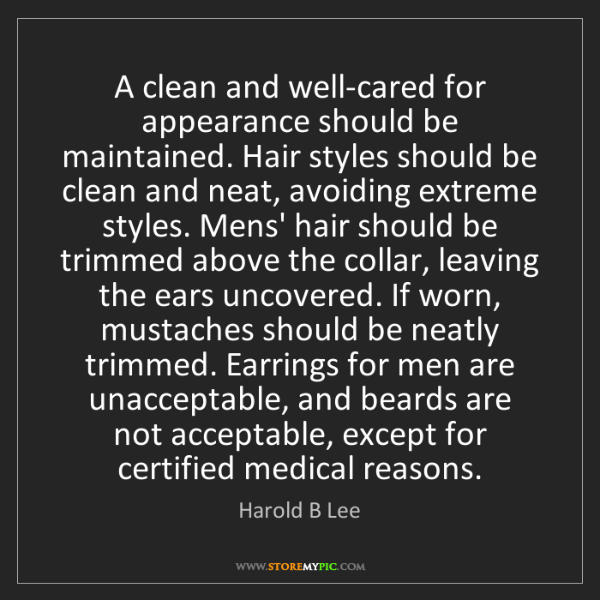 Harold B Lee: A clean and well-cared for appearance should be maintained....