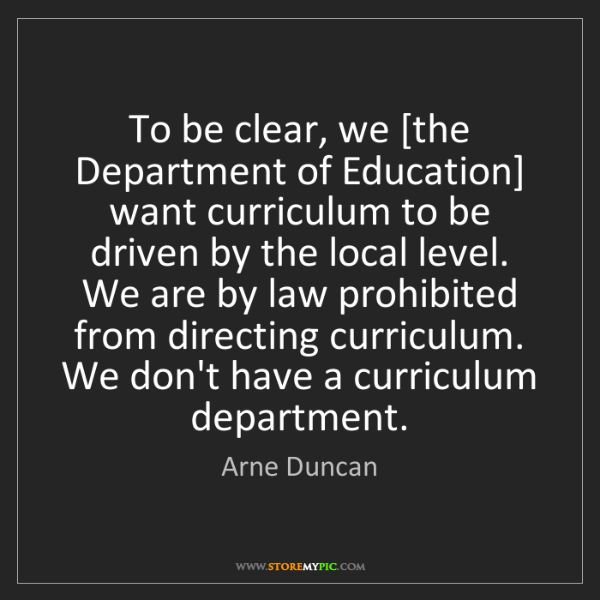 Arne Duncan: To be clear, we [the Department of Education] want curriculum...