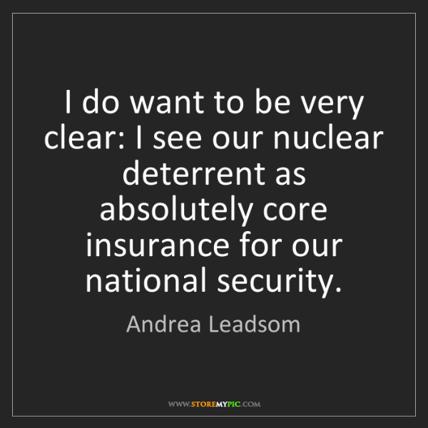 Andrea Leadsom: I do want to be very clear: I see our nuclear deterrent...