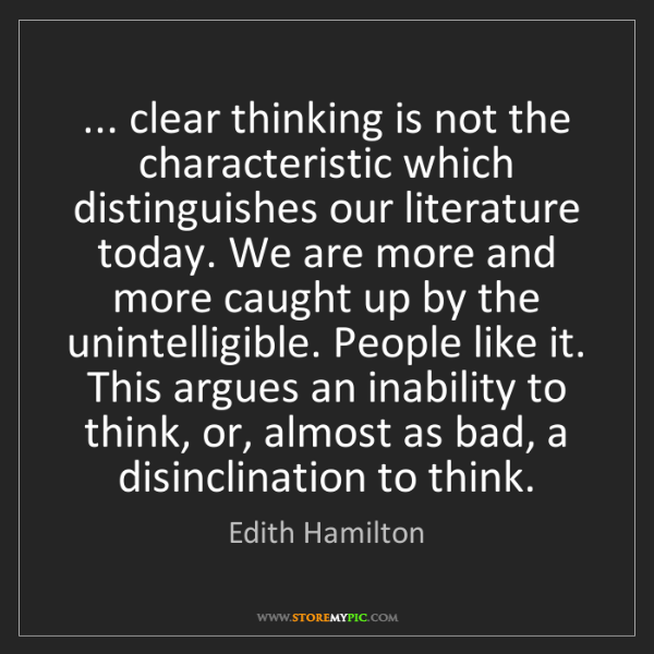 Edith Hamilton: ... clear thinking is not the characteristic which distinguishes...