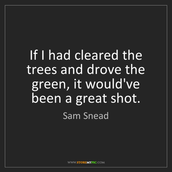 Sam Snead: If I had cleared the trees and drove the green, it would've...