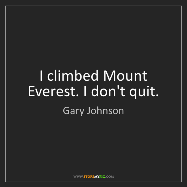 Gary Johnson: I climbed Mount Everest. I don't quit.