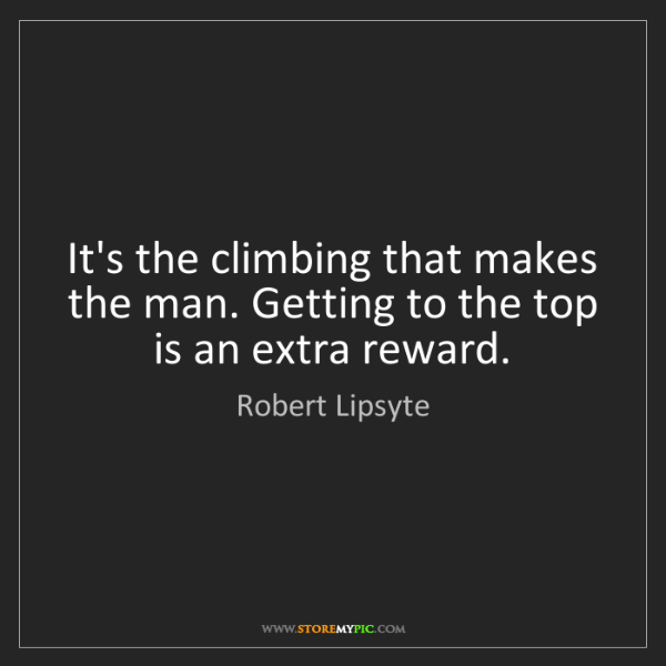 Robert Lipsyte: It's the climbing that makes the man. Getting to the...