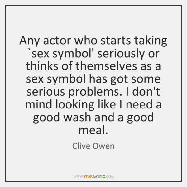 Any actor who starts taking `sex symbol' seriously or thinks of themselves ...