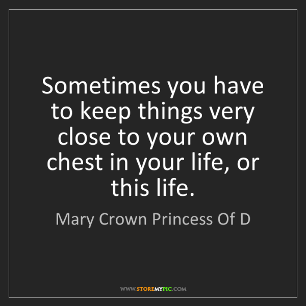 Mary Crown Princess Of D: Sometimes you have to keep things very close to your...