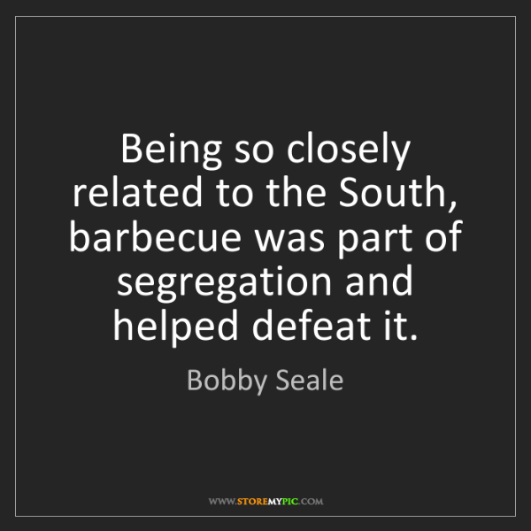 Bobby Seale: Being so closely related to the South, barbecue was part...