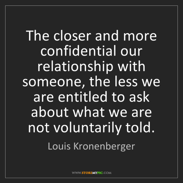 Louis Kronenberger: The closer and more confidential our relationship with...