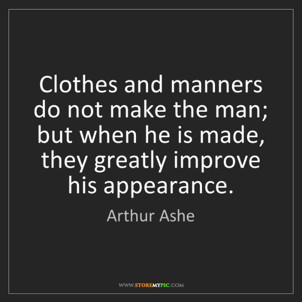 Arthur Ashe: Clothes and manners do not make the man; but when he...