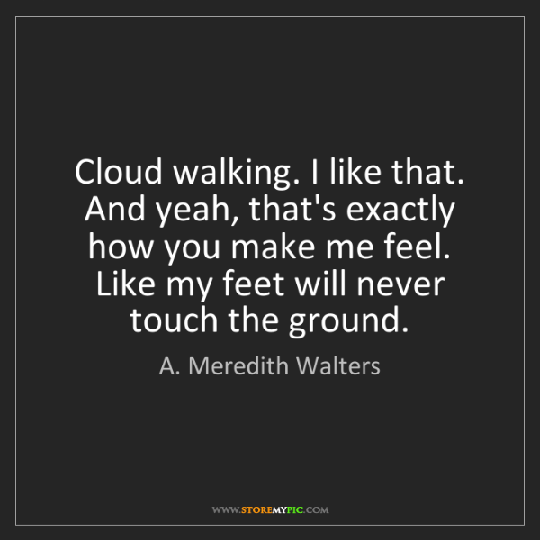A. Meredith Walters: Cloud walking. I like that. And yeah, that's exactly...