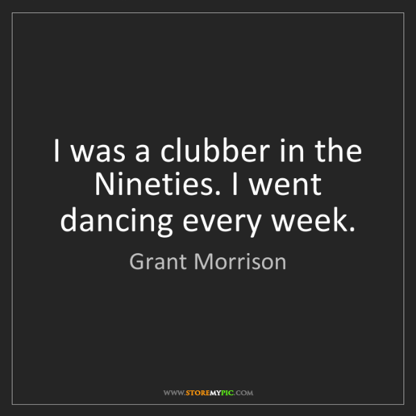 Grant Morrison: I was a clubber in the Nineties. I went dancing every...