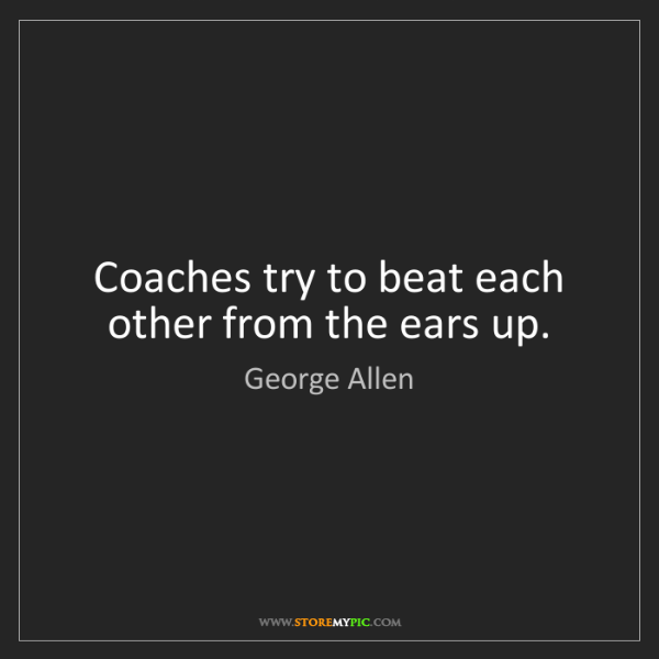 George Allen: Coaches try to beat each other from the ears up.