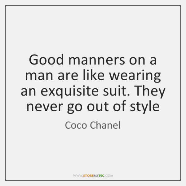 Good manners on a man are like wearing an exquisite suit. They ...
