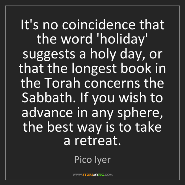 Pico Iyer: It's no coincidence that the word 'holiday' suggests...