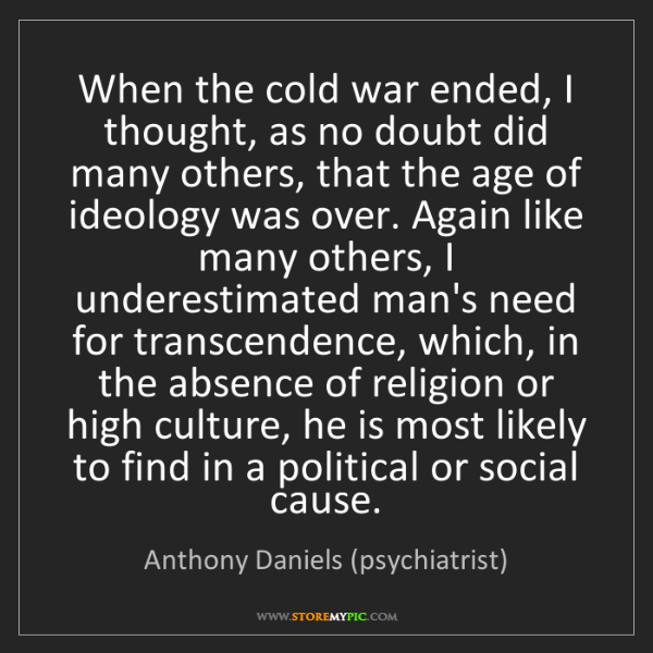 Anthony Daniels (psychiatrist): When the cold war ended, I thought, as no doubt did many...