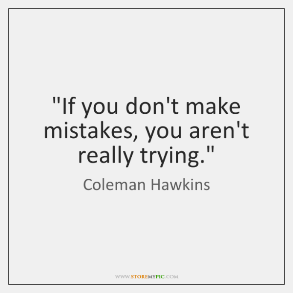 """If you don't make mistakes, you aren't really trying."""