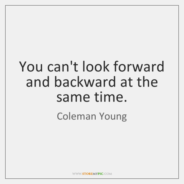 You can't look forward and backward at the same time.