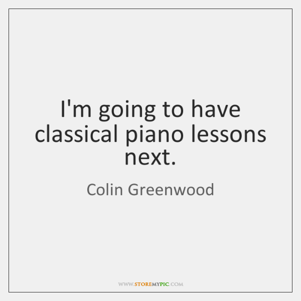I'm going to have classical piano lessons next.