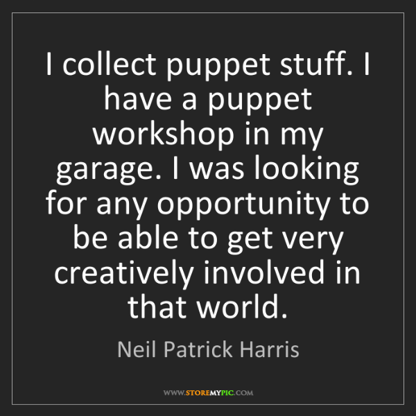 Neil Patrick Harris: I collect puppet stuff. I have a puppet workshop in my...