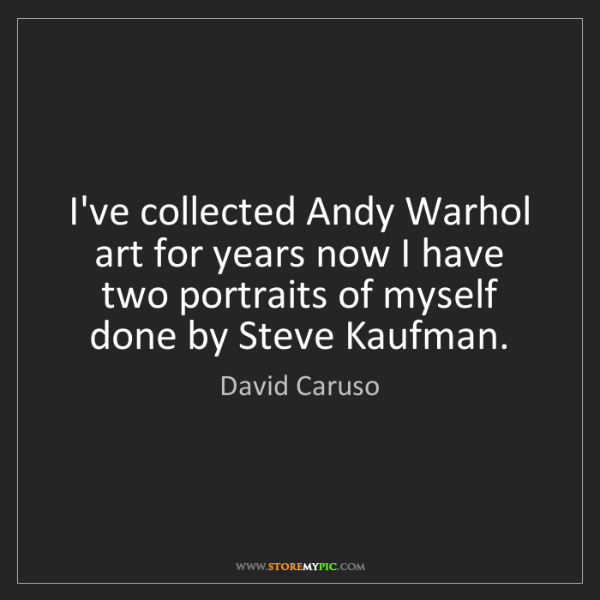 David Caruso: I've collected Andy Warhol art for years now I have two...