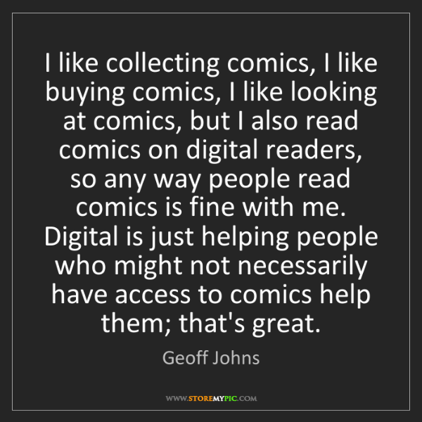 Geoff Johns: I like collecting comics, I like buying comics, I like...