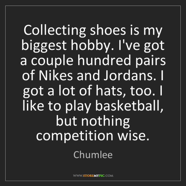 Chumlee: Collecting shoes is my biggest hobby. I've got a couple...