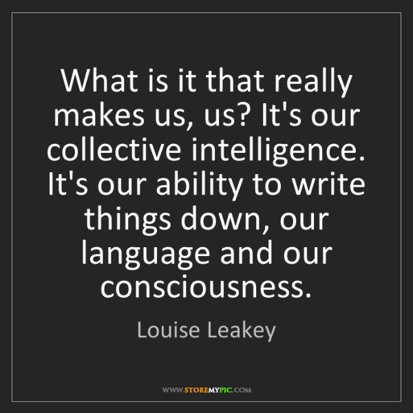 Louise Leakey: What is it that really makes us, us? It's our collective...