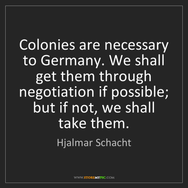 Hjalmar Schacht: Colonies are necessary to Germany. We shall get them...