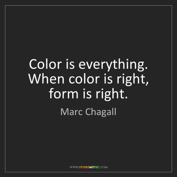 Marc Chagall: Color is everything. When color is right, form is right.