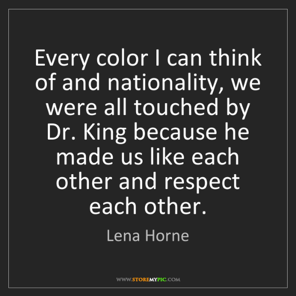 Lena Horne: Every color I can think of and nationality, we were all...
