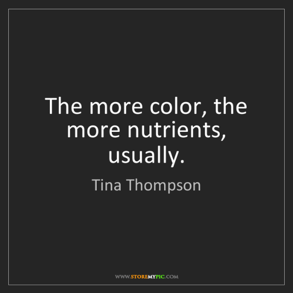 Tina Thompson: The more color, the more nutrients, usually.