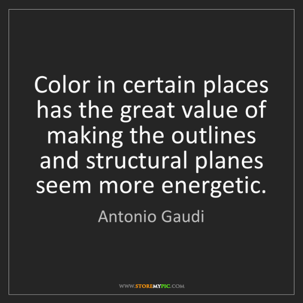 Antonio Gaudi: Color in certain places has the great value of making...
