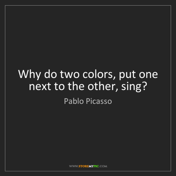Pablo Picasso: Why do two colors, put one next to the other, sing?