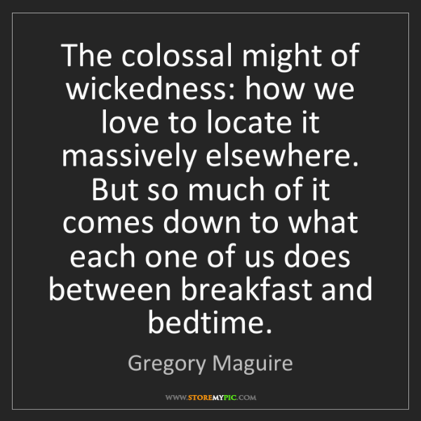 Gregory Maguire: The colossal might of wickedness: how we love to locate...