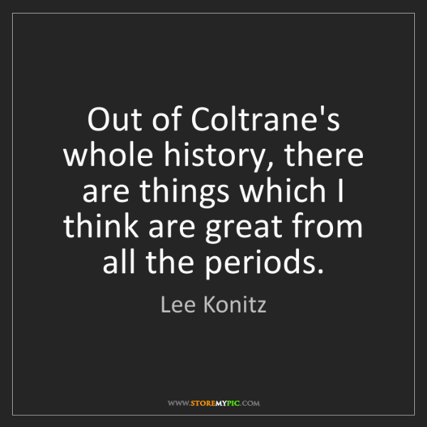 Lee Konitz: Out of Coltrane's whole history, there are things which...