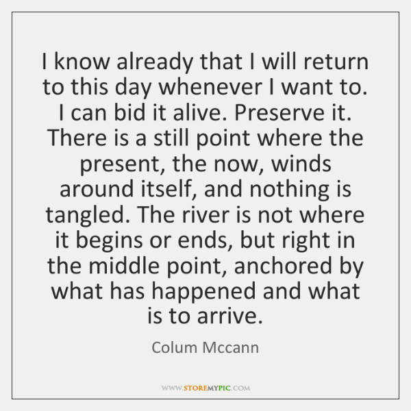 I know already that I will return to this day whenever I ...