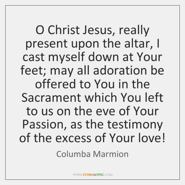 O Christ Jesus, really present upon the altar, I cast myself down ...