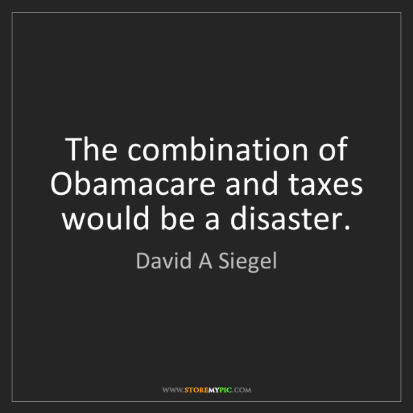 David A Siegel: The combination of Obamacare and taxes would be a disaster.