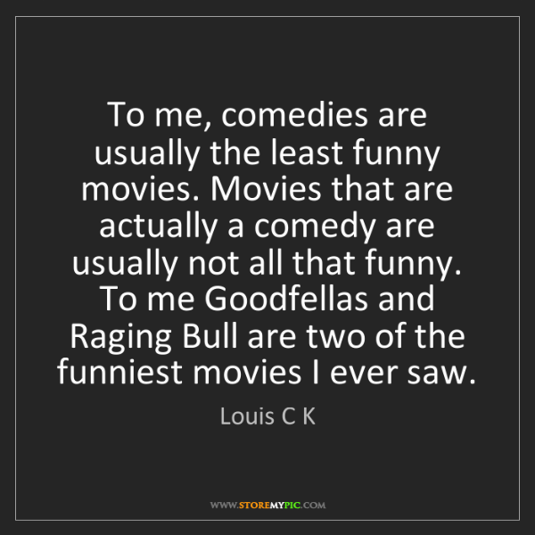Louis C K: To me, comedies are usually the least funny movies. Movies...