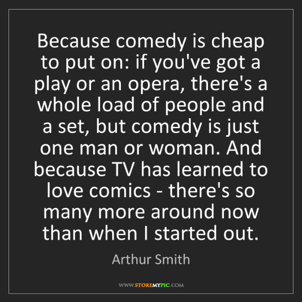 Arthur Smith: Because comedy is cheap to put on: if you've got a play...