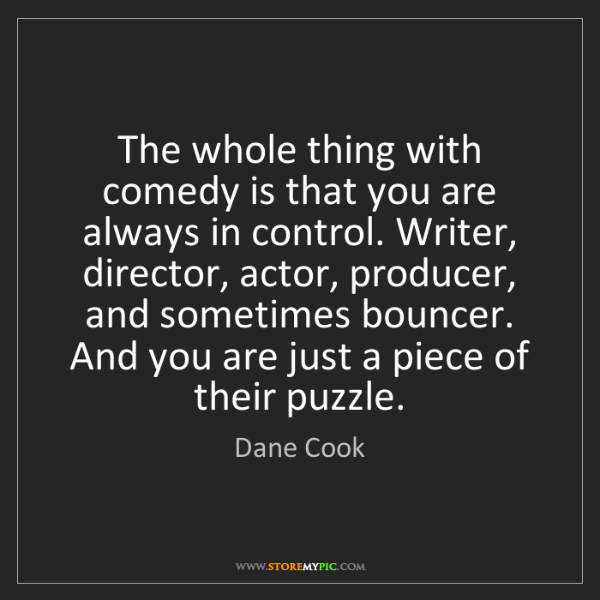 Dane Cook: The whole thing with comedy is that you are always in...
