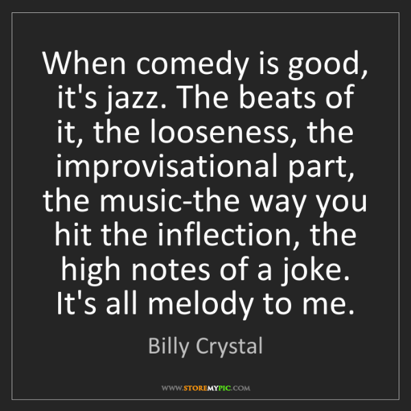 Billy Crystal: When comedy is good, it's jazz. The beats of it, the...