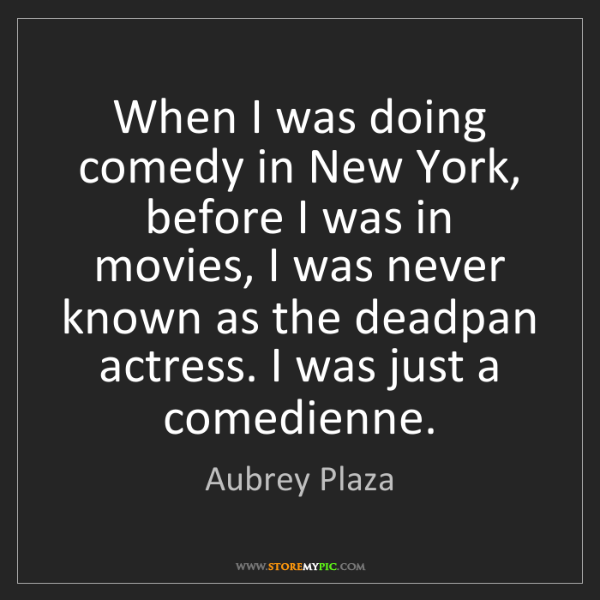 Aubrey Plaza: When I was doing comedy in New York, before I was in...