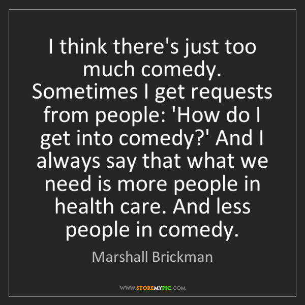 Marshall Brickman: I think there's just too much comedy. Sometimes I get...