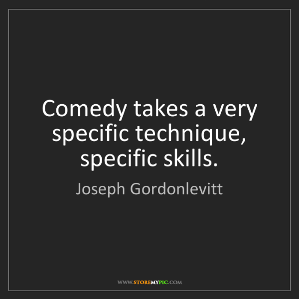 Joseph Gordonlevitt: Comedy takes a very specific technique, specific skills.