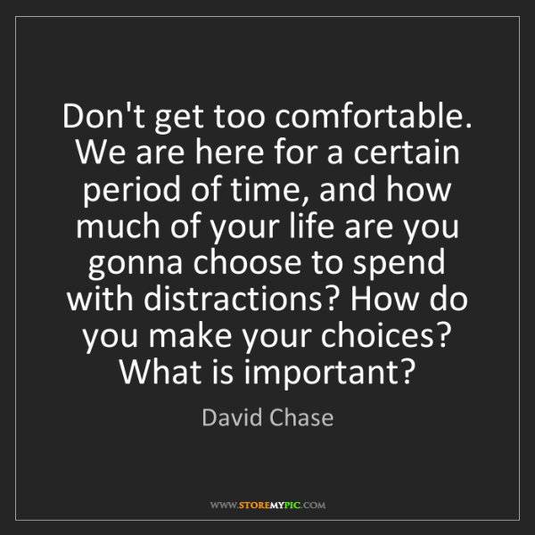 David Chase: Don't get too comfortable. We are here for a certain...