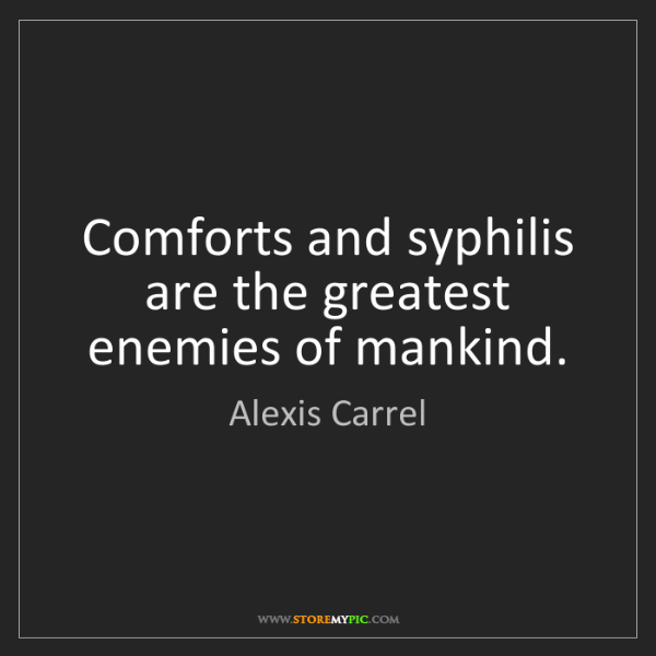Alexis Carrel: Comforts and syphilis are the greatest enemies of mankind.
