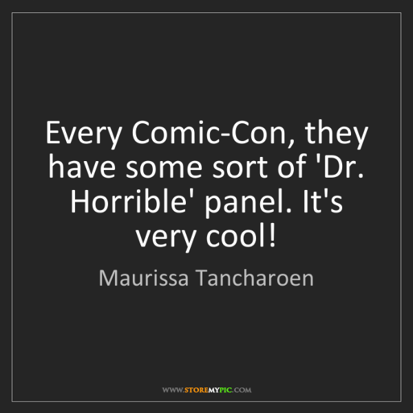 Maurissa Tancharoen: Every Comic-Con, they have some sort of 'Dr. Horrible'...