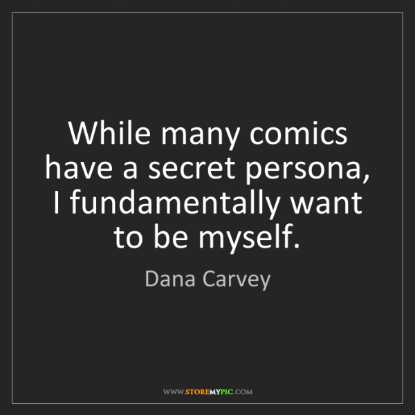 Dana Carvey: While many comics have a secret persona, I fundamentally...
