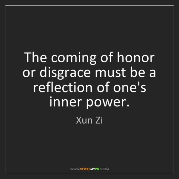 Xun Zi: The coming of honor or disgrace must be a reflection...