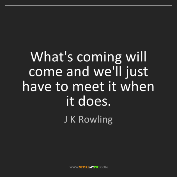J K Rowling: What's coming will come and we'll just have to meet it...